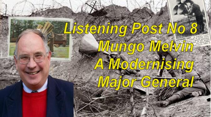 Listening Post No 8: Mungo Melvin –  A modernizing Major General